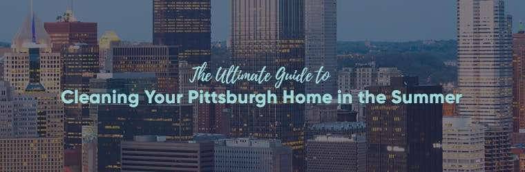 The Ultimate Guide to Cleaning Your Pittsburgh Home in the Summer